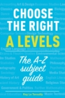 Choose the right A levels : The A-Z Subject Guide - Book