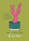 How to Train Your Cactus : A Quirky Guide to Raising Well-behaved Succulents - Book