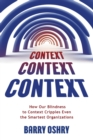 Context, Context, Context : How Our Blindness to Context Cripples Even the Smartest Organizations - Book