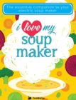 I Love My Soupmaker: The Only Soup Machine Recipe Book You'll Ever Need - Book