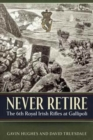 Never Retire : The 6th Royal Irish Rifles at Gallipoli - Book