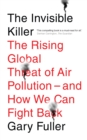 The Invisible Killer : The Rising Global Threat of Air Pollution - And How We Can Fight Back - Book
