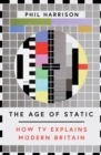 The Age of Static : How TV Explains Modern Britain - Book