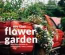 My Tiny Flower Garden : Beautiful blooms in surprisingly small spaces - eBook