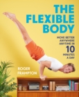 The Flexible Body : Move better anywhere, anytime in 10 minutes a day - eBook
