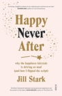 Happy Never After : why the happiness fairytale is driving us mad (and how I flipped the script) - Book