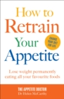 How to Retrain Your Appetite : Lose weight permanently eating all your favourite foods - Book