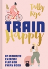 Train Happy : An intuitive exercise plan for every body - Book