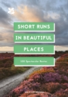 Short Runs in Beautiful Places : 100 Spectacular Routes - eBook