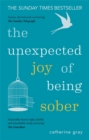 The Unexpected Joy of Being Sober : Discovering a happy, healthy, wealthy alcohol-free life - eBook