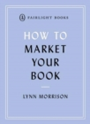 How to Market Your Book : A book marketing manual for both self-published and traditionally published authors - Book
