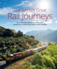 The World's Great Railway Journeys : 50 of the most spectacular, luxurious, unusual and exhilarating routes across the globe - Book
