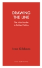 Drawing the Line : The Irish Border in  British Politics - Book