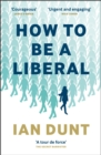 How To Be A Liberal : The Story of Liberalism and the Fight for its Life - eBook