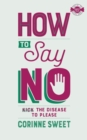 How To Say No : Kick the disease to please - Book