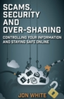 Scams, Security and Over-Sharing : Controlling your information and staying safe online - Book