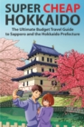 Super Cheap Hokkaido : The Ultimate Budget Travel Guide to Sapporo and the Hokkaido Prefecture - Book