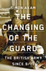 The Changing of the Guard : the British army since 9/11 - Book