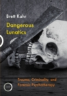 Dangerous Lunatics : Trauma, Criminality, and Forensic Psychotherapy - eBook
