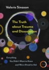 The Truth about Trauma and Dissociation : Everything You Didn't Want to Know and Were Afraid to Ask - Book