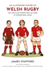 An Illustrated History of Welsh Rugby : Fun, Facts and Stories from 140 Years of International Rugby - eBook