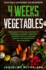 Vegetable Gardening For Beginners : 4 WEEKS VEGETABLES - Simple Ways to Grow Full and Healthy Vegetables Anywhere - Raised Bed Gardening, Vertical Gardening, Horticulture For Beginners, and Hydroponic - Book
