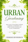 Urban Gardening : How To Set Up The Perfect Indoor Gardening Environment To Grow Luscious and Healthy Plants - Hydroponics - Book