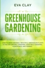 Greenhouse Gardening : How To Grow Amazingly Beautiful Greenhouse Plants To Die For (Organic Gardening, Vegetable Gardening, Hydroponics, Mini Farming) - Book