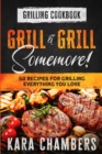 Grilling Cookbook : Grill And Grill Somemore! - Masterful Ways To Serve Up An Amazing Meal: Grill And Grill Somemore - Book