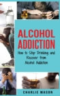 Alcohol Addiction : How to Stop Drinking and Recover from Alcohol Addiction - Book