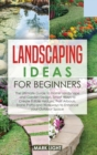 Landscaping Ideas for Beginners : The Ultimate Guide to Home Landscape and Garden Design, Smart Ways to Create Edible Hedges, Fruit Arbours, Stone Paths and Walkways to Enhance your Outdoor Space - Book