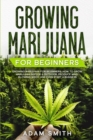 Growing Marijuana For Beginners : How to Grow Marijuana Indoor & Outdoor, Produce Mind-Blowing Weed, and even Start a Business - Book