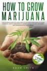 How to Grow Marijuana : 2 BOOKS IN 1: The Ultimate Guide to Learn How to Cultivate Marijuana Outdoor & Indoor. Create Your Medical Garden Even if You Are a Beginner and Grow Beautiful Weed Today - Book