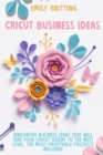 Cricut Business Ideas : Innovative Business Ideas That Will Take Your Cricut Hobby to The Next Level. The Most Profitable Projects Included - Book