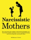 Narcissistic Mothers : The truth about the problem with being the daughter of a narcissistic mother, and how to fix it. A guide for healing and recovering after narcissistic abuse - Book