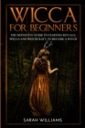 Wicca for Beginners : The Definitive Guide to Starting Rituals, Spells, and Witchcraft, to Become a Witch - Book