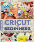 Cricut For Beginners : 4 books in 1 All You Need To Know About Cricut, Expand On Your Passion For Object Design And Transform Your Project Ideas From Thoughts To Reality - Book