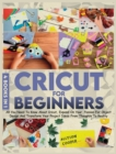 Cricut For Beginners : 4 books in 1: All You Need To Know About Cricut, Expand On Your Passion For Object Design And Transform Your Project Ideas From Thoughts To Reality - Book