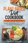 Plant Based Diet Cookbook for Beginners : A Complete Meal Prep Guide with Delicious, Quick & Easy Plant-Based Diet Recipes to Reset & Energize Your Body and Live a Healthy Lifestyle - Book