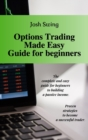 Options Trading Made Easy Guide for Beginners : The complete and easy guide for beginners to building a passive income. Proven strategies to become a successful trader. - Book