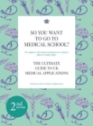 So You Want to Go to Medical School? : The Ultimate Guide to Medical Applications 2nd Edition - Book