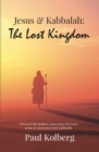 Jesus & Kabbalah - The Lost Kingdom : The Hidden Connection Between The Core Teaching of Jesus & Ancient Jewish Kabbalah - Book