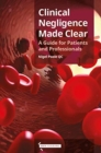 Clinical Negligence Made Clear : A Guide for Patients & Professionals - Book