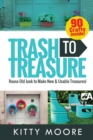 Trash To Treasure (3rd Edition) : 90 Crafts That Will Reuse Old Junk To Make New & Usable Treasures! - Book