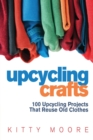 Upcycling Crafts (4th Edition) : 100 Upcycling Projects That Reuse Old Clothes to Create Modern Fashion Accessories, Trendy New Clothes & Home Decor! - Book