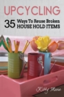 Upcycling : 35 Ways To Reuse Broken House Hold Items (2nd Edition) - Book