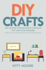 DIY Crafts (2nd Edition) : The 100 Most Popular Crafts & Projects That Make Your Life Easier, Keep You Entertained, And Help With Cleaning & Organizing! - Book