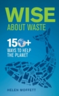 Wise About Waste : 150+ Ways to Help the Planet - Book