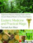 Esoteric Medicine and Practical Magic : Experience Nature's Healing Power with the Ancient Medical Wisdom of the Great Masters - Book