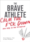The Brave Athlete : Calm the F*ck Down and Rise to the Occasion - eBook
